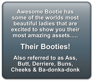 Awesome Bootie has some of the worlds most beautiful ladies that are excited to show you their most amazing assets.....  Their Booties!  Also referred to as Ass, Butt, Derriere, Buns, Cheeks & Ba-donka-donk